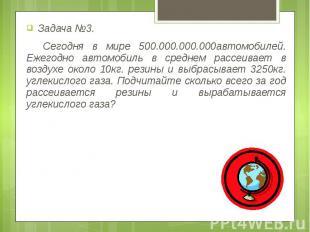 Задача №3. Задача №3. Сегодня в мире 500.000.000.000автомобилей. Ежегодно автомо