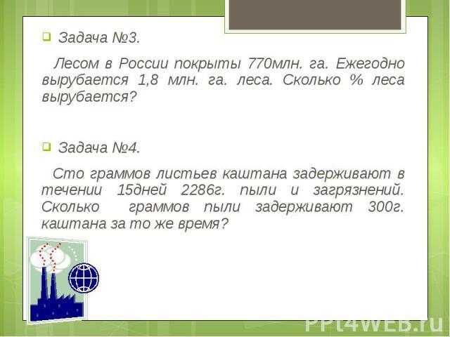 Задача №3. Задача №3. Лесом в России покрыты 770млн. га. Ежегодно вырубается 1,8 млн. га. леса. Сколько % леса вырубается? Задача №4. Сто граммов листьев каштана задерживают в течении 15дней 2286г. пыли и загрязнений. Сколько граммов пыли задерживаю…