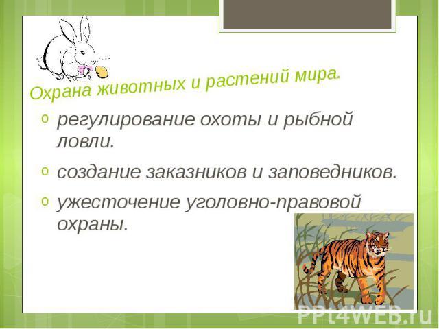 Охрана животных и растений мира. регулирование охоты и рыбной ловли. создание заказников и заповедников. ужесточение уголовно-правовой охраны.