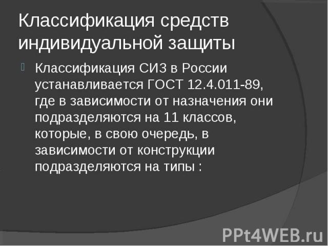 Классификация СИЗ в России устанавливается ГОСТ 12.4.011-89, где в зависимости от назначения они подразделяются на 11 классов, которые, в свою очередь, в зависимости от конструкции подразделяются на типы : Классификация СИЗ в России устанавливается …