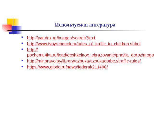 Используемая литература http://yandex.ru/images/search?text http://www.tvoyrebenok.ru/rules_of_traffic_to_children.shtml http://pochemu4ka.ru/load/doshkolnoe_obrazovanie/pravila_dorozhnogo_dvizhenija/182 http://mir.pravo.by/library/azbuka/azbukadorb…