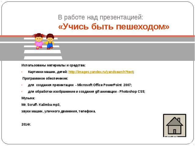 В работе над презентацией: «Учись быть пешеходом» Использованы материалы и средства: Картинки машин, детей: http://images.yandex.ru/yandsearch?text; Программное обеспечение: для создания презентации - Microsoft Office PowerPoint 2007; для обработки …