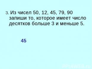 3. Из чисел 50, 12, 45, 79, 90 запиши то, которое имеет число десятков больше 3