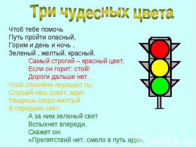Чтоб тебе помочь Чтоб тебе помочь Путь пройти опасный, Горим и день и ночь , Зеленый , желтый, красный. Самый строгий – красный цвет. Если он горит: стой! Дороги дальше нет. Чтоб спокойно перешел ты, Слушай наш совет: жди! Увидишь скоро желтый В сер…