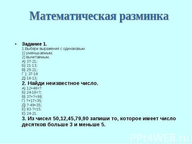 Задание 1. 1.Выбери выражения с одинаковым 1) уменьшаемым; 2) вычитаемым. А) 37-21; Б) 21-13; В) 25-21; Г ); 37-18 Д) 18-13; 2. Найди неизвестное число. А) 12+48=? Б) 24-16=?; В) 37+?=99; Г) ?+17=35; Д) ?-49=35; Е) 83-?=15. Е) 24-21. 3. Из чисел 50,…