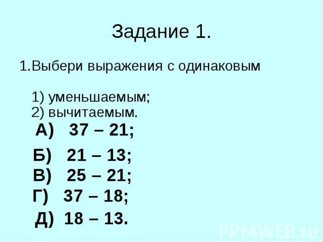 1.Выбери выражения с одинаковым 1) уменьшаемым; 2) вычитаемым. 1.Выбери выражения с одинаковым 1) уменьшаемым; 2) вычитаемым.