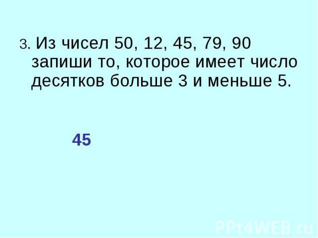 3. Из чисел 50, 12, 45, 79, 90 запиши то, которое имеет число десятков больше 3 и меньше 5. 3. Из чисел 50, 12, 45, 79, 90 запиши то, которое имеет число десятков больше 3 и меньше 5.