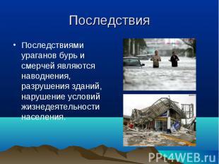 Последствиями ураганов бурь и смерчей являются наводнения, разрушения зданий, на
