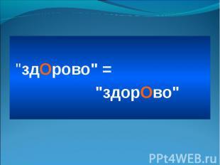 """""""здОрово"""" = """"здорОво"""""""