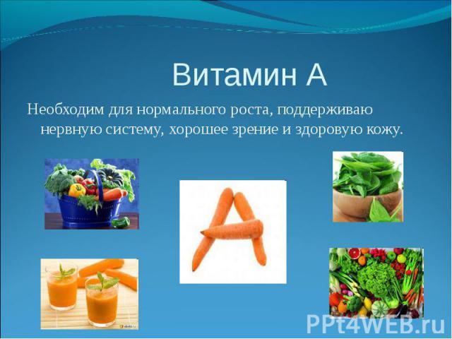 Витамин А Необходим для нормального роста, поддерживаю нервную систему, хорошее зрение и здоровую кожу.