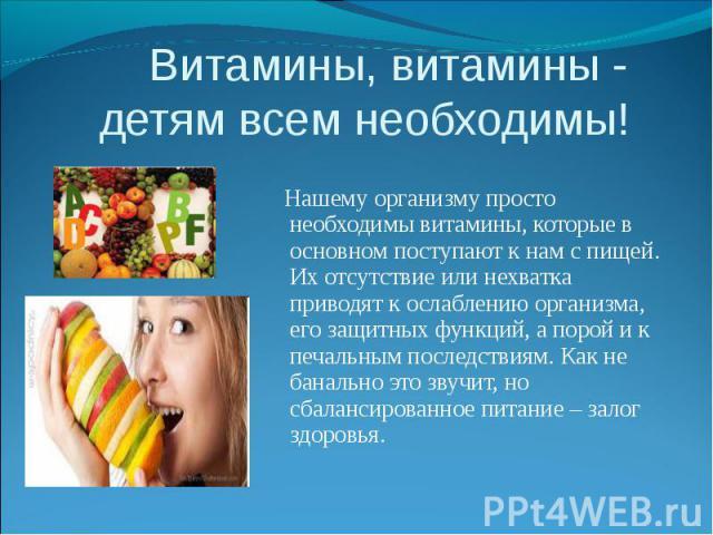 Витамины, витамины - детям всем необходимы! Нашему организму просто необходимы витамины, которые в основном поступают к нам с пищей. Их отсутствие или нехватка приводят к ослаблению организма, его защитных функций, а порой и к печальным последствиям…