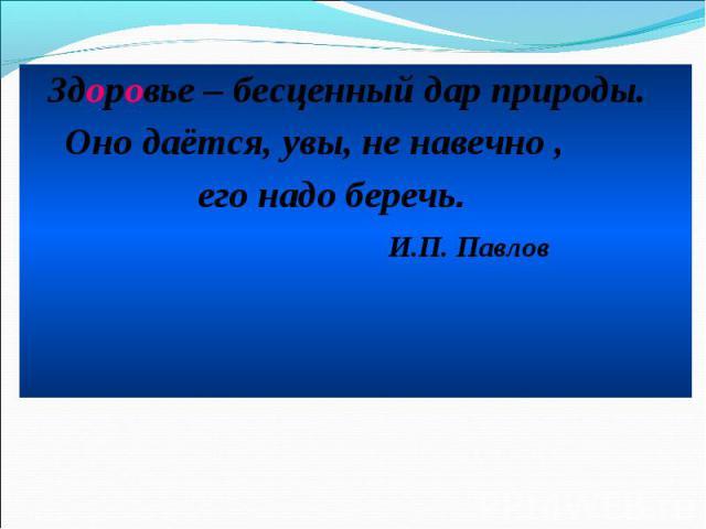 Здоровье – бесценный дар природы. Здоровье – бесценный дар природы. Оно даётся, увы, не навечно , его надо беречь. И.П. Павлов