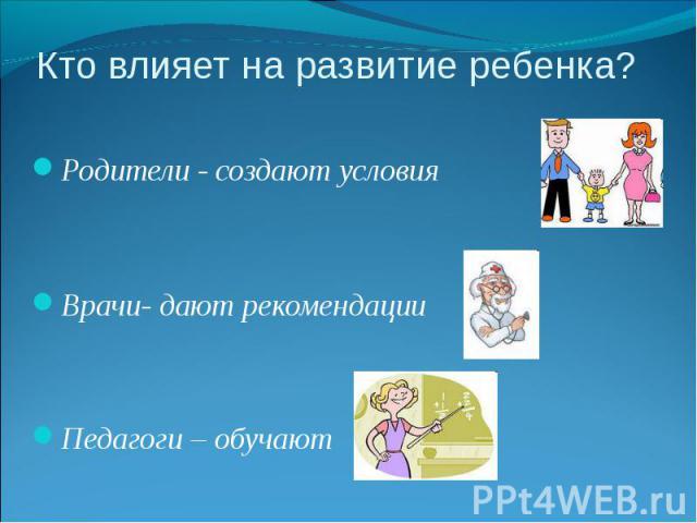 Кто влияет на развитие ребенка? Родители - создают условия Врачи- дают рекомендации Педагоги – обучают