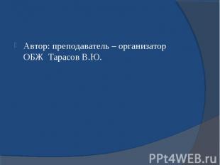 Автор: преподаватель – организатор ОБЖ Тарасов В.Ю. Автор: преподаватель – орган