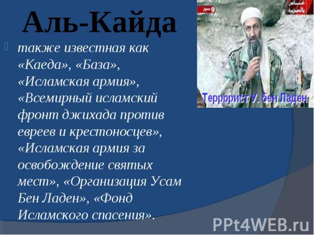 также известная как «Каеда», «База», «Исламская армия», «Всемирный исламский фронт джихада против евреев и крестоносцев», «Исламская армия за освобождение святых мест», «Организация Усам Бен Ладен», «Фонд Исламского спасения». также известная как «К…