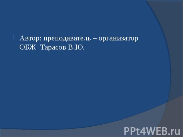 Автор: преподаватель – организатор ОБЖ Тарасов В.Ю. Автор: преподаватель – организатор ОБЖ Тарасов В.Ю.