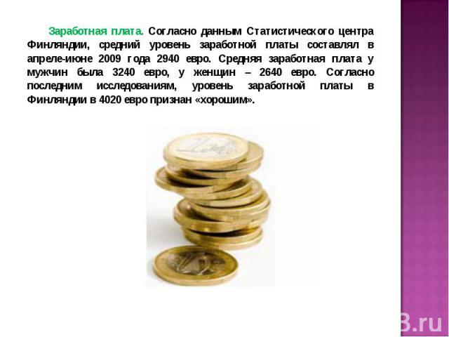Заработная плата. Согласно данным Статистического центра Финляндии, средний уровень заработной платы составлял в апреле-июне 2009 года 2940 евро. Средняя заработная плата у мужчин была 3240 евро, у женщин – 2640 евро. Согласно последним исследования…