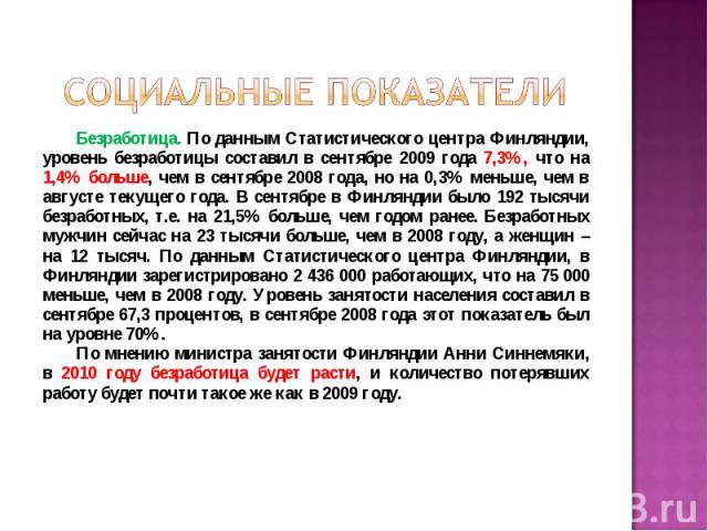 Безработица. По данным Статистического центра Финляндии, уровень безработицы составил в сентябре 2009 года 7,3%, что на 1,4% больше, чем в сентябре 2008 года, но на 0,3% меньше, чем в августе текущего года. В сентябре в Финляндии было 192 тысячи без…
