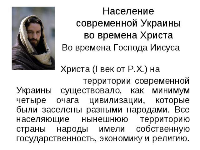 Население современной Украины во времена Христа Во времена Господа Иисуса Христа (I век от Р.Х.) на территории современной Украины существовало, как минимум четыре очага цивилизации, которые были заселены разными народами. Все населяющие нынешнюю те…