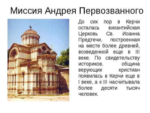 До сих пор в Керчи осталась византийская Церковь Св. Иоанна Предтечи, построенная на месте более древней, возведенной еще в III веке. По свидетельству историков, община верующих христиан появилась в Керчи еще в I веке, а к III насчитывала более деся…