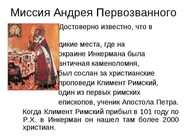 Миссия Андрея Первозванного Достоверно известно, что в дикие места, где на окраине Инкермана была античная каменоломня, был сослан за христианские проповеди Климент Римский, один из первых римских епископов, ученик Апостола Петра. Когда Климент Римс…