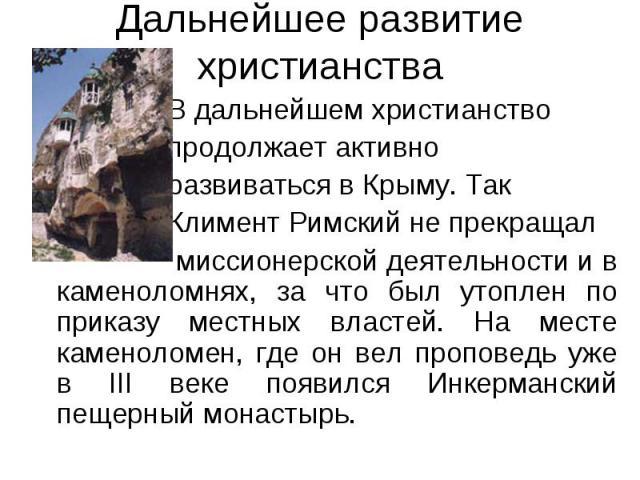 Дальнейшее развитие христианства В дальнейшем христианство продолжает активно развиваться в Крыму. Так Климент Римский не прекращал миссионерской деятельности и в каменоломнях, за что был утоплен по приказу местных властей. На месте каменоломен, где…