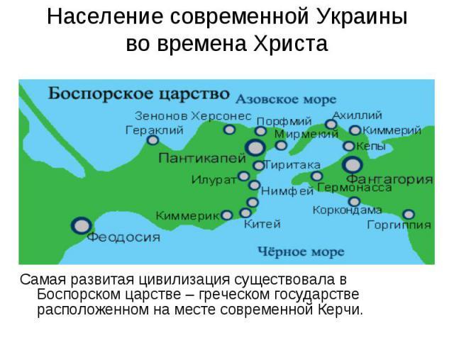 Население современной Украины во времена Христа Самая развитая цивилизация существовала в Боспорском царстве – греческом государстве расположенном на месте современной Керчи.