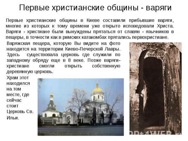 Первые христианские общины - варяги Первые христианские общины в Киеве составили прибывшие варяги, многие из которых к тому времени уже открыто исповедовали Христа. Варяги - христиане были вынуждены прятаться от славян - язычников в пещеры, в точнос…