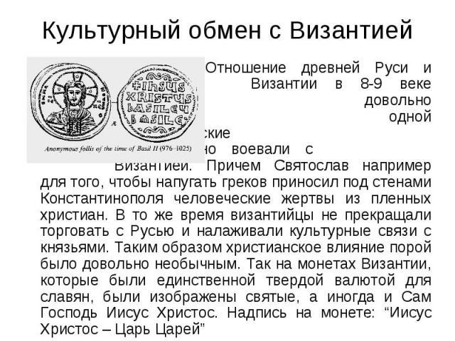 Культурный обмен с Византией Отношение древней Руси и Византии в 8-9 веке были довольно специфическими. С одной стороны древнерусские князья непрерывно воевали с Византией. Причем Святослав например для того, чтобы напугать греков приносил под стена…