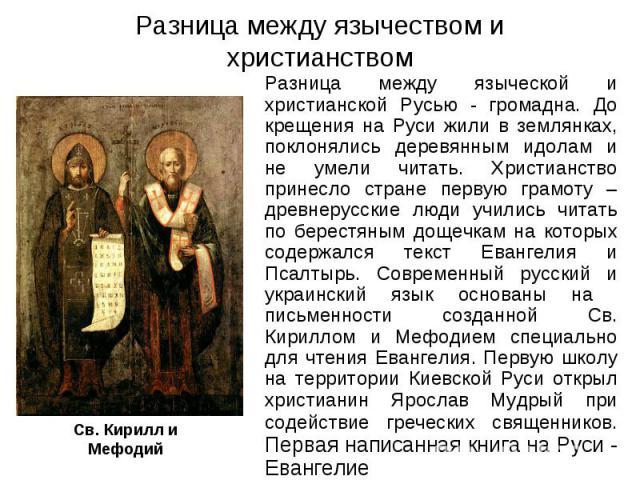 Разница между язычеством и христианством Разница между языческой и христианской Русью - громадна. До крещения на Руси жили в землянках, поклонялись деревянным идолам и не умели читать. Христианство принесло стране первую грамоту – древнерусские люди…