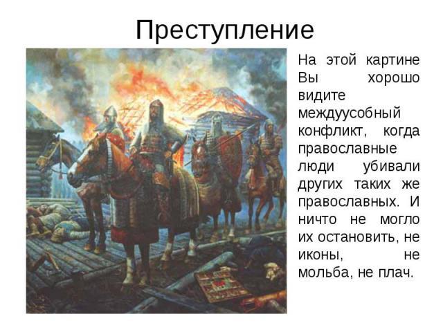 Преступление На этой картине Вы хорошо видите междуусобный конфликт, когда православные люди убивали других таких же православных. И ничто не могло их остановить, не иконы, не мольба, не плач.