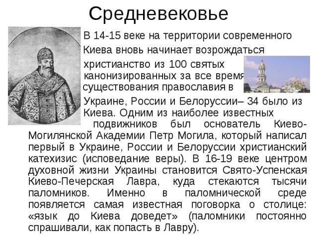 Средневековье В 14-15 веке на территории современного Киева вновь начинает возрождаться христианство из 100 святых канонизированных за все время существования православия в Украине, России и Белоруссии– 34 было из Киева. Одним из наиболее известных …