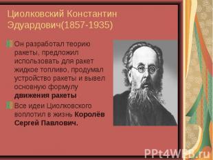 Он разработал теорию ракеты, предложил использовать для ракет жидкое топливо, пр