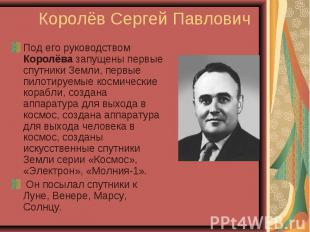 Под его руководством Королёва запущены первые спутники Земли, первые пилотируемы