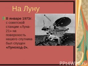 В январе 1973г. с советской станции «Луна-21» на поверхность нашего спутника был