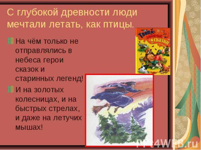 На чём только не отправлялись в небеса герои сказок и старинных легенд! На чём только не отправлялись в небеса герои сказок и старинных легенд! И на золотых колесницах, и на быстрых стрелах, и даже на летучих мышах!