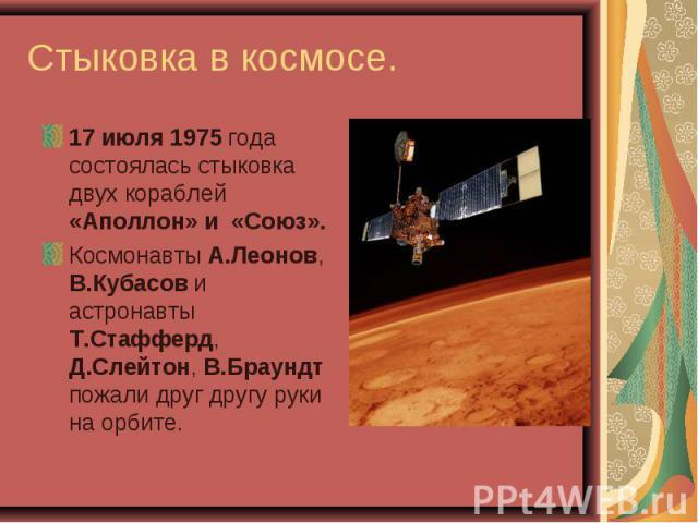 17 июля 1975 года состоялась стыковка двух кораблей «Аполлон» и «Союз». 17 июля 1975 года состоялась стыковка двух кораблей «Аполлон» и «Союз». Космонавты А.Леонов, В.Кубасов и астронавты Т.Стафферд, Д.Слейтон, В.Браундт пожали друг другу руки на орбите.