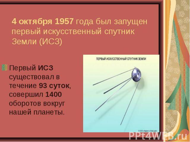 Первый ИСЗ существовал в течение 93 суток, совершил 1400 оборотов вокруг нашей планеты. Первый ИСЗ существовал в течение 93 суток, совершил 1400 оборотов вокруг нашей планеты.