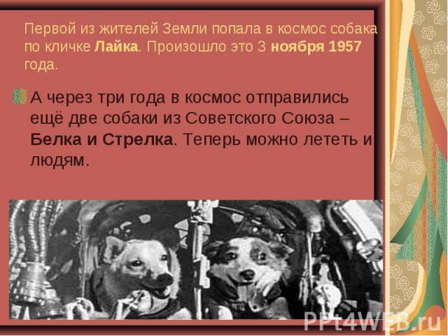 А через три года в космос отправились ещё две собаки из Советского Союза – Белка и Стрелка. Теперь можно лететь и людям. А через три года в космос отправились ещё две собаки из Советского Союза – Белка и Стрелка. Теперь можно лететь и людям.