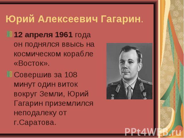 12 апреля 1961 года он поднялся ввысь на космическом корабле «Восток». 12 апреля 1961 года он поднялся ввысь на космическом корабле «Восток». Совершив за 108 минут один виток вокруг Земли, Юрий Гагарин приземлился неподалеку от г.Саратова.
