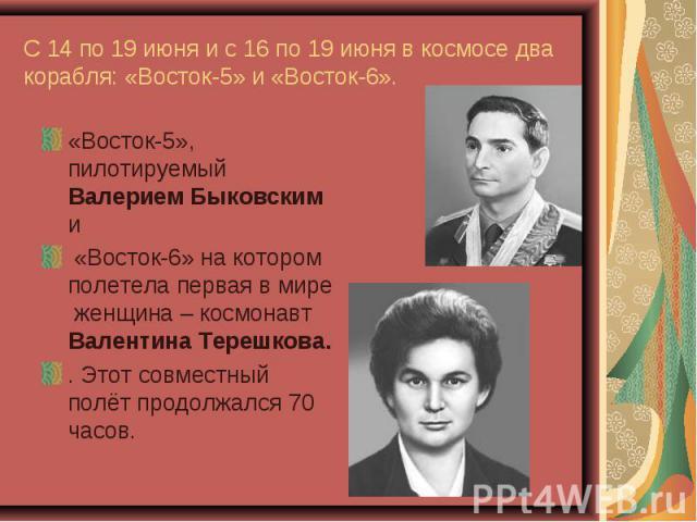 «Восток-5», пилотируемый Валерием Быковским и «Восток-5», пилотируемый Валерием Быковским и «Восток-6» на котором полетела первая в мире женщина – космонавт Валентина Терешкова. . Этот совместный полёт продолжался 70 часов.