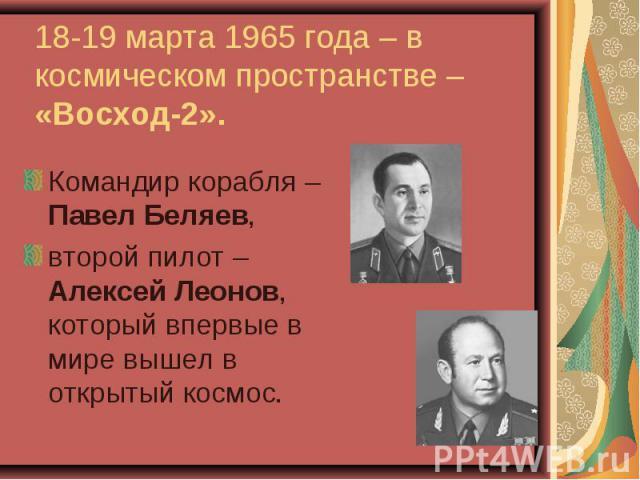 Командир корабля – Павел Беляев, Командир корабля – Павел Беляев, второй пилот – Алексей Леонов, который впервые в мире вышел в открытый космос.