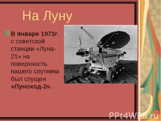 В январе 1973г. с советской станции «Луна-21» на поверхность нашего спутника был спущен «Луноход-2». В январе 1973г. с советской станции «Луна-21» на поверхность нашего спутника был спущен «Луноход-2».