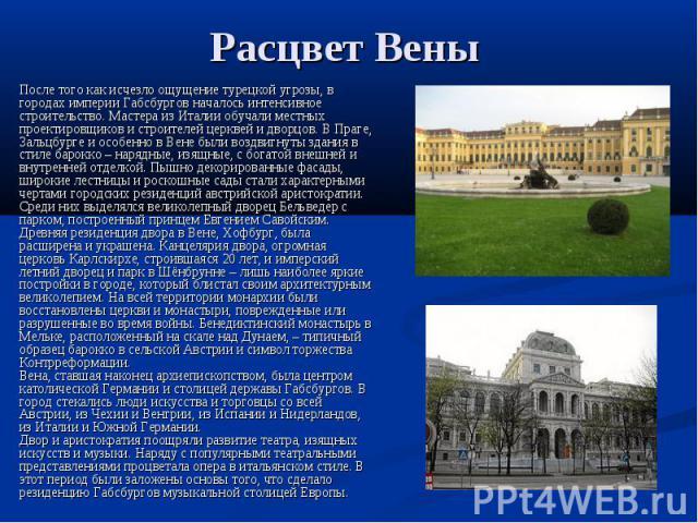 Расцвет Вены После того как исчезло ощущение турецкой угрозы, в городах империи Габсбургов началось интенсивное строительство. Мастера из Италии обучали местных проектировщиков и строителей церквей и дворцов. В Праге, Зальцбурге и особенно в Вене бы…