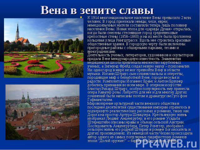 Вена в зените славы К 1914 многонациональное население Вены превысило 2 млн. человек. В город приезжали немцы, чехи, евреи; немецкоязычные жители составляли теперь лишь половину населения Вены. Новая эпоха для «царицы Дуная» открылась, когда были сн…
