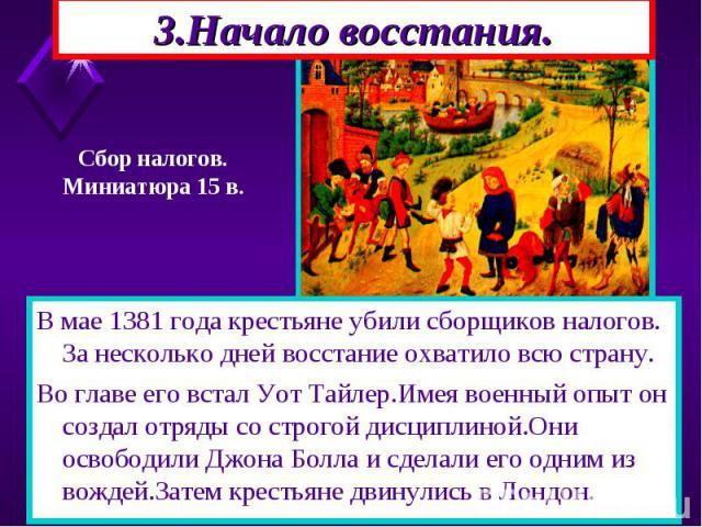 В мае 1381 года крестьяне убили сборщиков налогов. За несколько дней восстание охватило всю страну. В мае 1381 года крестьяне убили сборщиков налогов. За несколько дней восстание охватило всю страну. Во главе его встал Уот Тайлер.Имея военный опыт о…