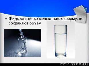 Жидкости легко меняют свою форму, но сохраняют объем Жидкости легко меняют свою