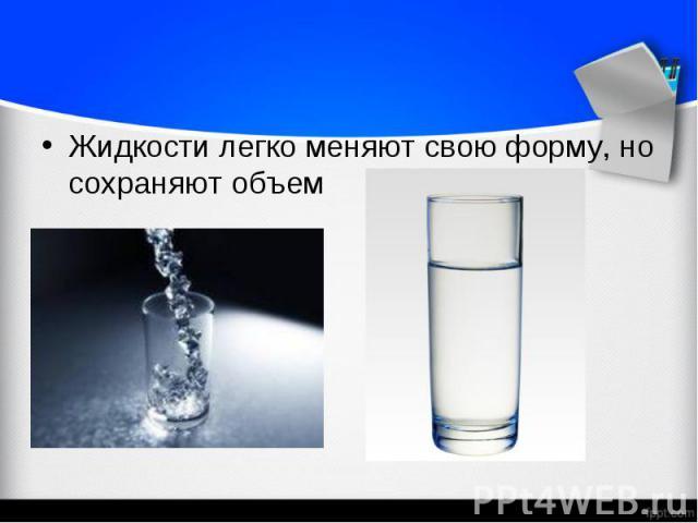 Жидкости легко меняют свою форму, но сохраняют объем Жидкости легко меняют свою форму, но сохраняют объем