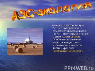 Атомные электростанции – АЭС не выбрасывают в атмосферу дымовых газов. На АЭС от