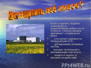 Чтобы защитить людей и атмосферу от радиоактивных выбросов на атомных электроста